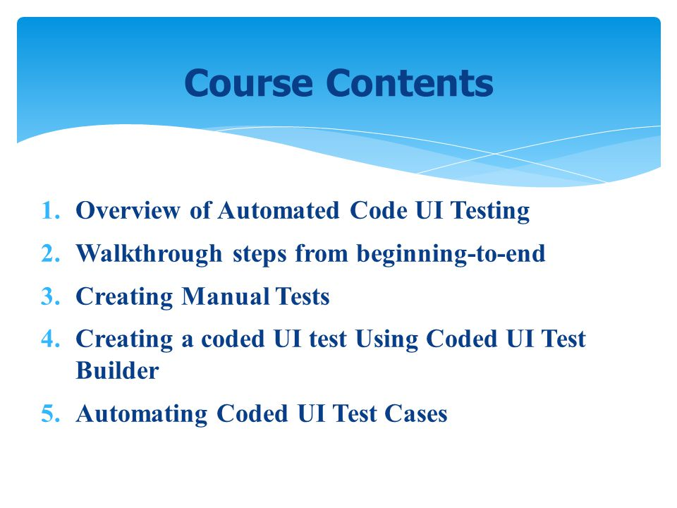 1. Overview of Automated Code UI Testing 2. Walkthrough steps from beginning-to-end 3. Creating Manual Tests 4. Creating a coded UI test Using Coded U