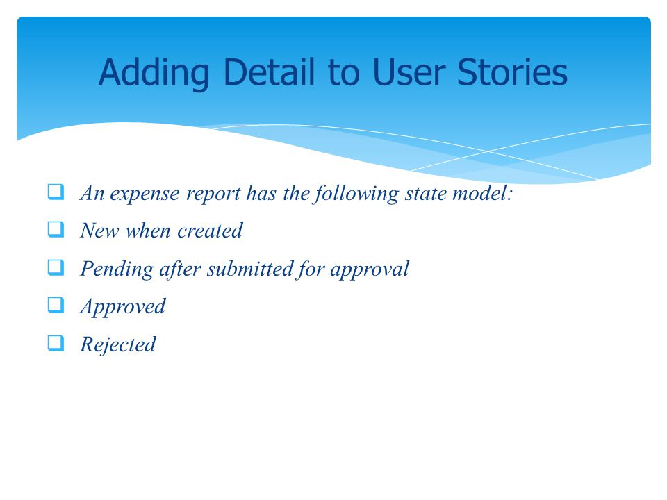 An expense report has the following state model: New when created Pending after submitted for approval Approved Rejected Adding Detail to User Stories