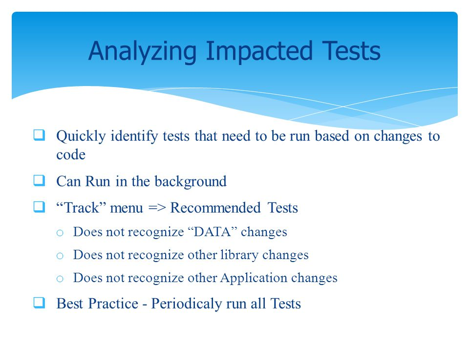 Quickly identify tests that need to be run based on changes to code Can Run in the background Track menu => Recommended Tests o Does not recognize DAT