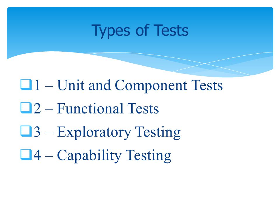 1 – Unit and Component Tests 2 – Functional Tests 3 – Exploratory Testing 4 – Capability Testing Types of Tests