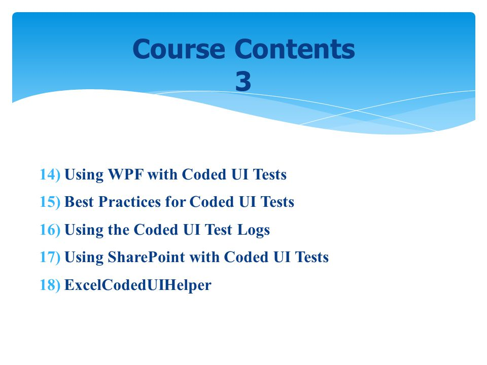 14) Using WPF with Coded UI Tests 15) Best Practices for Coded UI Tests 16) Using the Coded UI Test Logs 17) Using SharePoint with Coded UI Tests 18)