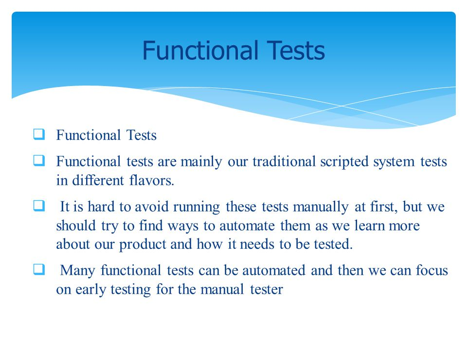 Functional Tests Functional tests are mainly our traditional scripted system tests in different flavors. It is hard to avoid running these tests manua