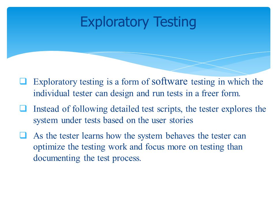 Exploratory testing is a form of software testing in which the individual tester can design and run tests in a freer form. Instead of following detail