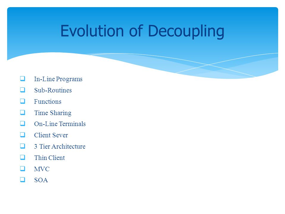 In-Line Programs Sub-Routines Functions Time Sharing On-Line Terminals Client Sever 3 Tier Architecture Thin Client MVC SOA Evolution of Decoupling