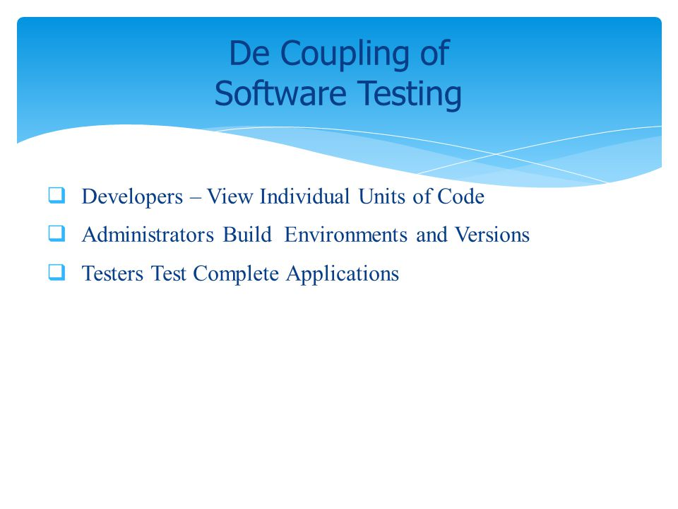 Developers – View Individual Units of Code Administrators Build Environments and Versions Testers Test Complete Applications De Coupling of Software T