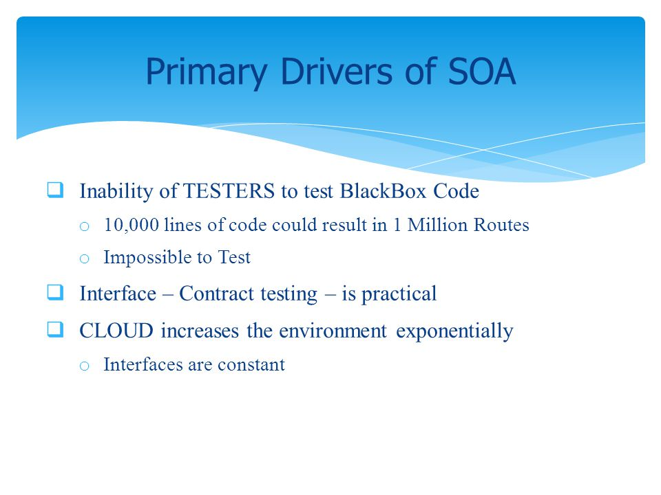 Inability of TESTERS to test BlackBox Code o 10,000 lines of code could result in 1 Million Routes o Impossible to Test Interface – Contract testing –