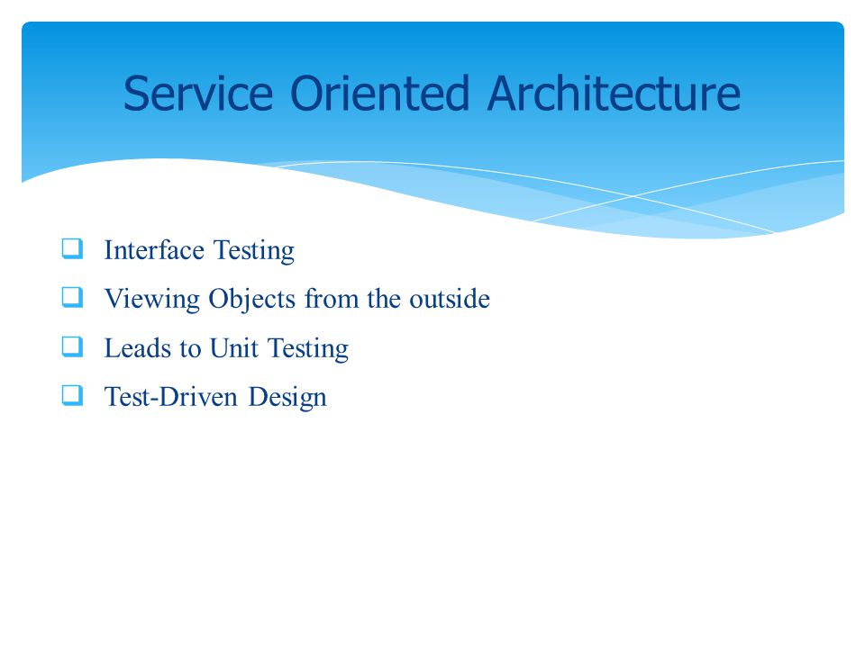 Interface Testing Viewing Objects from the outside Leads to Unit Testing Test-Driven Design Service Oriented Architecture