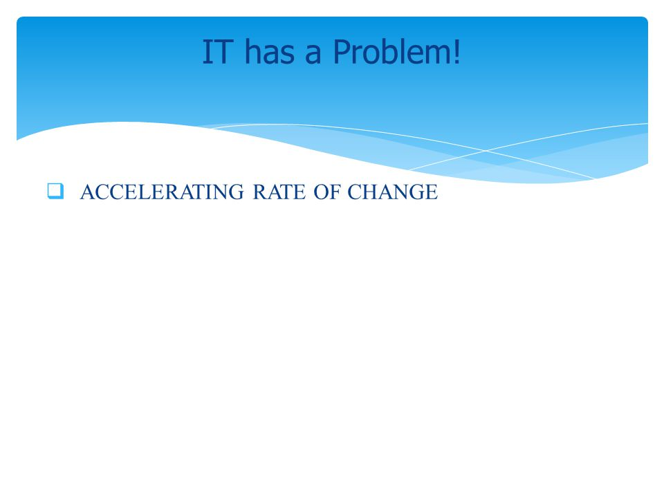 IT has a Problem! ACCELERATING RATE OF CHANGE