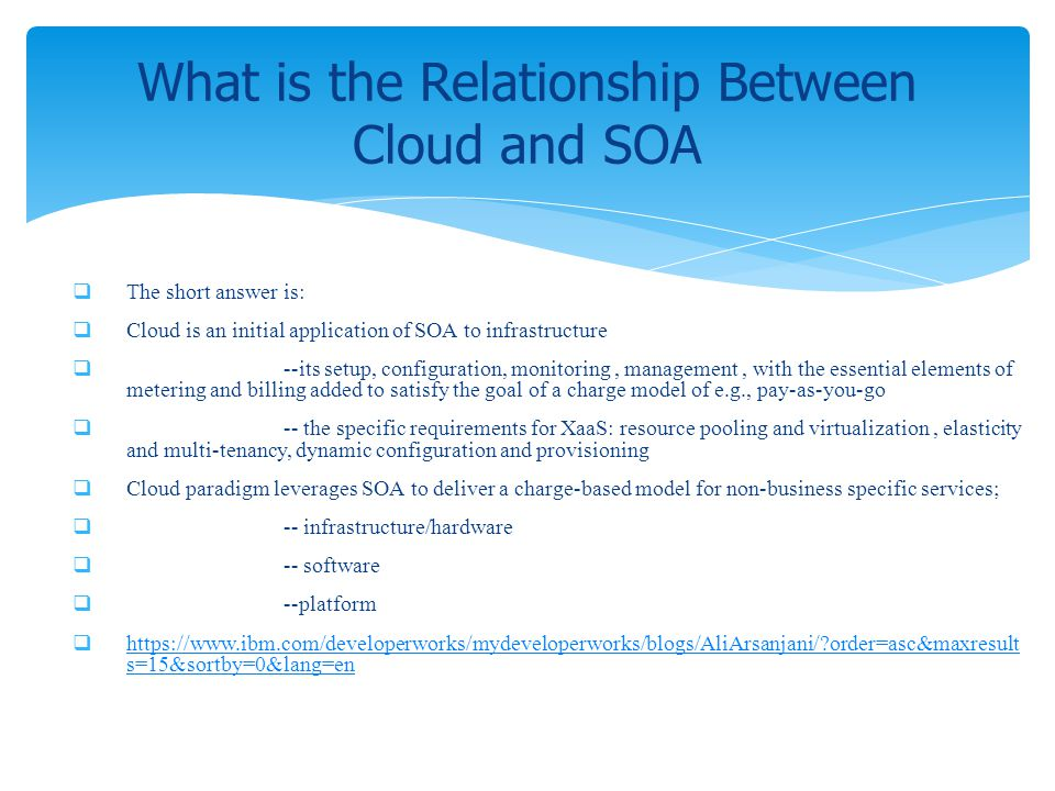 The short answer is: Cloud is an initial application of SOA to infrastructure --its setup, configuration, monitoring, management, with the essential e