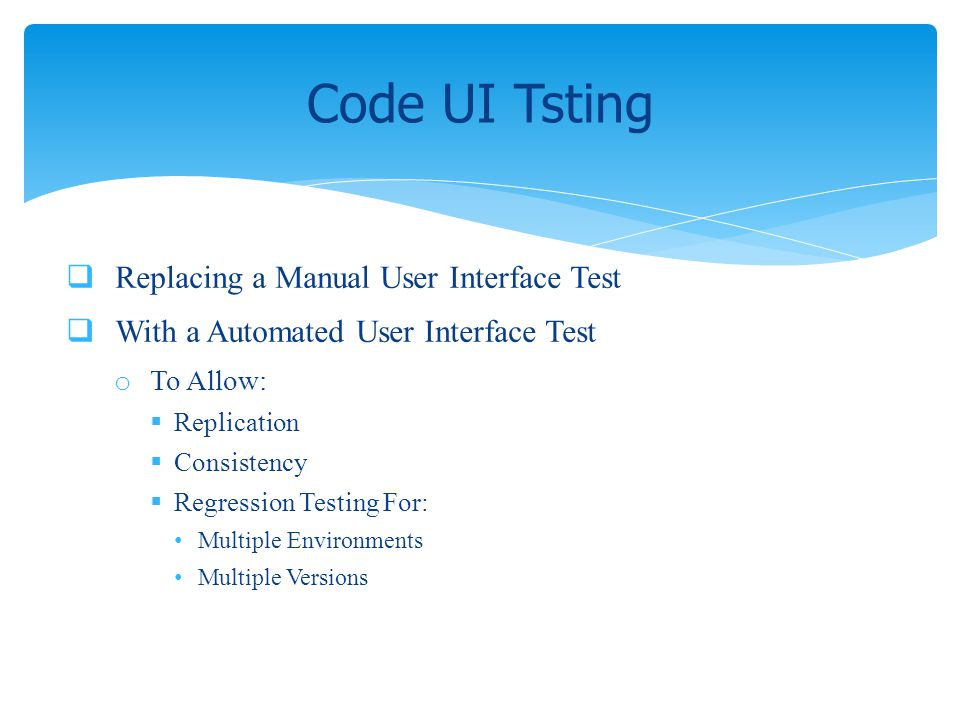 Replacing a Manual User Interface Test With a Automated User Interface Test o To Allow: Replication Consistency Regression Testing For: Multiple Envir