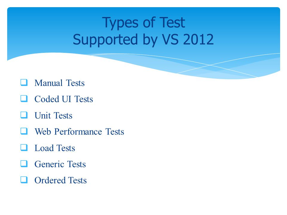 Manual Tests Coded UI Tests Unit Tests Web Performance Tests Load Tests Generic Tests Ordered Tests Types of Test Supported by VS 2012
