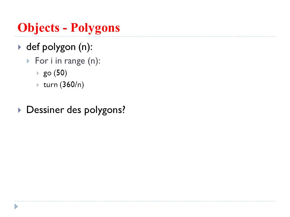 Objects - Polygons def polygon (n): For i in range (n): go (50) turn (360/n) Dessiner des polygons