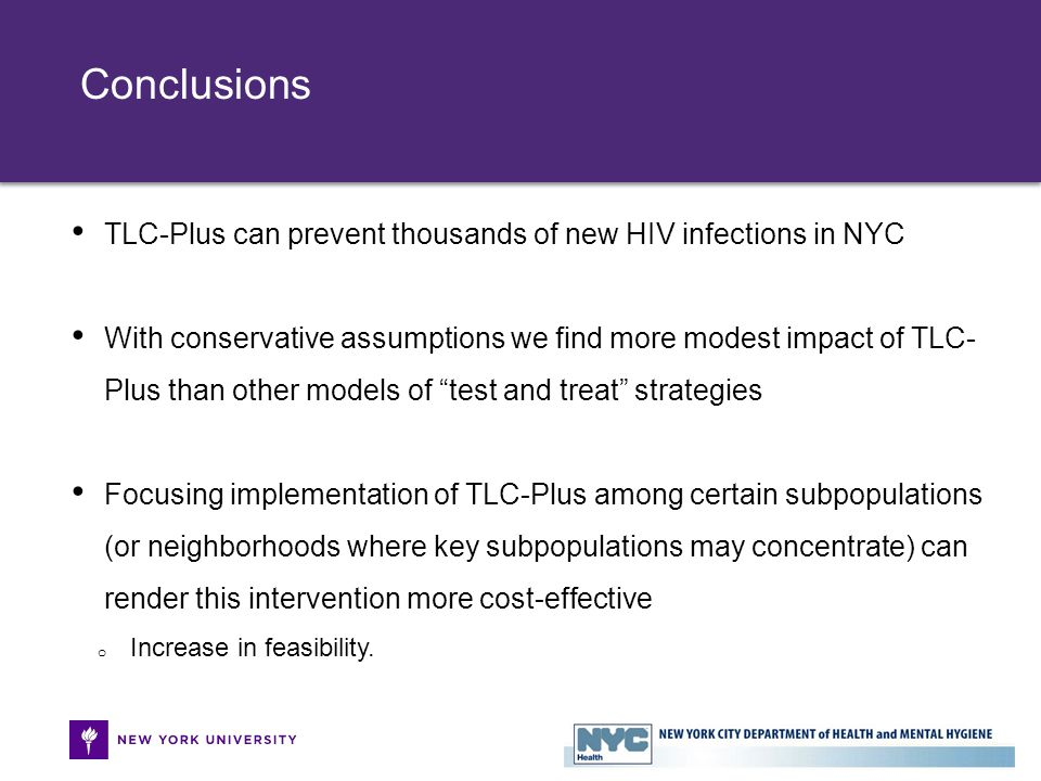 TLC-Plus can prevent thousands of new HIV infections in NYC With conservative assumptions we find more modest impact of TLC- Plus than other models of test and treat strategies Focusing implementation of TLC-Plus among certain subpopulations (or neighborhoods where key subpopulations may concentrate) can render this intervention more cost-effective o Increase in feasibility.