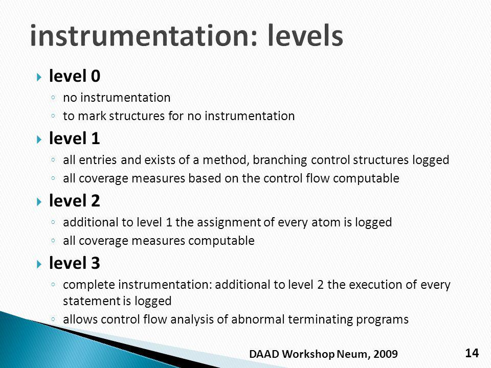 level 0 no instrumentation to mark structures for no instrumentation level 1 all entries and exists of a method, branching control structures logged all coverage measures based on the control flow computable level 2 additional to level 1 the assignment of every atom is logged all coverage measures computable level 3 complete instrumentation: additional to level 2 the execution of every statement is logged allows control flow analysis of abnormal terminating programs 14 DAAD Workshop Neum, 2009