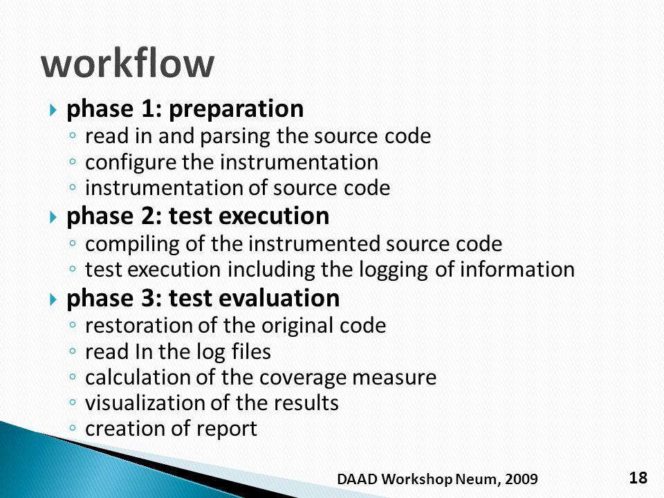 phase 1: preparation read in and parsing the source code configure the instrumentation instrumentation of source code phase 2: test execution compiling of the instrumented source code test execution including the logging of information phase 3: test evaluation restoration of the original code read In the log files calculation of the coverage measure visualization of the results creation of report 18 DAAD Workshop Neum, 2009