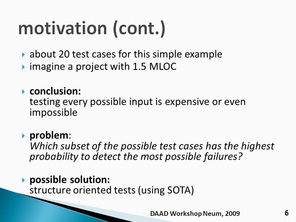 about 20 test cases for this simple example imagine a project with 1.5 MLOC conclusion: testing every possible input is expensive or even impossible problem: Which subset of the possible test cases has the highest probability to detect the most possible failures.