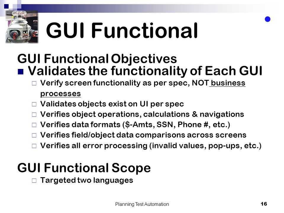16 GUI Functional GUI Functional Objectives Validates the functionality of Each GUI Verify screen functionality as per spec, NOT business processes Validates objects exist on UI per spec Verifies object operations, calculations & navigations Verifies data formats ($-Amts, SSN, Phone #, etc.) Verifies field/object data comparisons across screens Verifies all error processing (invalid values, pop-ups, etc.) GUI Functional Scope Targeted two languages Planning Test Automation 16