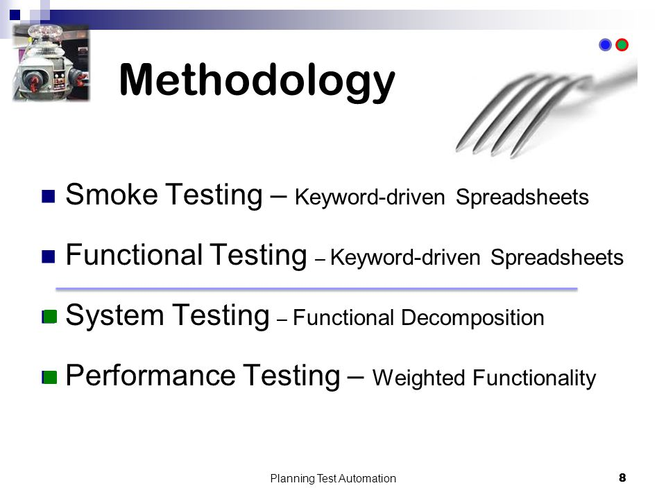 8 Methodology Smoke Testing – Keyword-driven Spreadsheets Functional Testing – Keyword-driven Spreadsheets System Testing – Functional Decomposition Performance Testing – Weighted Functionality Planning Test Automation 8