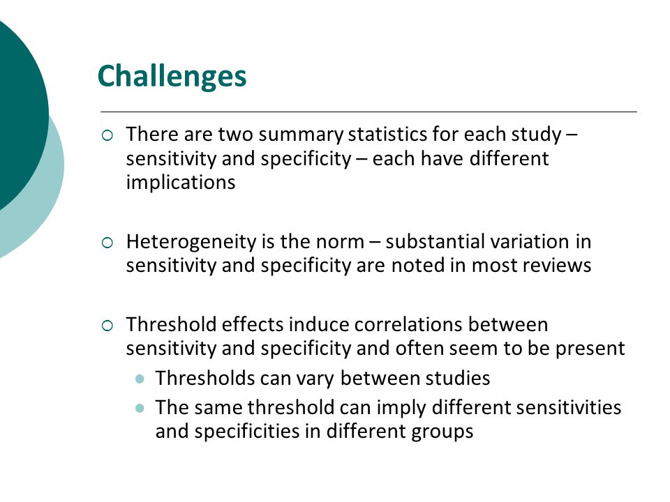 Challenges There are two summary statistics for each study – sensitivity and specificity – each have different implications Heterogeneity is the norm – substantial variation in sensitivity and specificity are noted in most reviews Threshold effects induce correlations between sensitivity and specificity and often seem to be present Thresholds can vary between studies The same threshold can imply different sensitivities and specificities in different groups