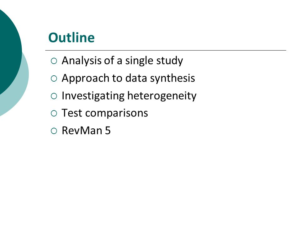 Outline Analysis of a single study Approach to data synthesis Investigating heterogeneity Test comparisons RevMan 5