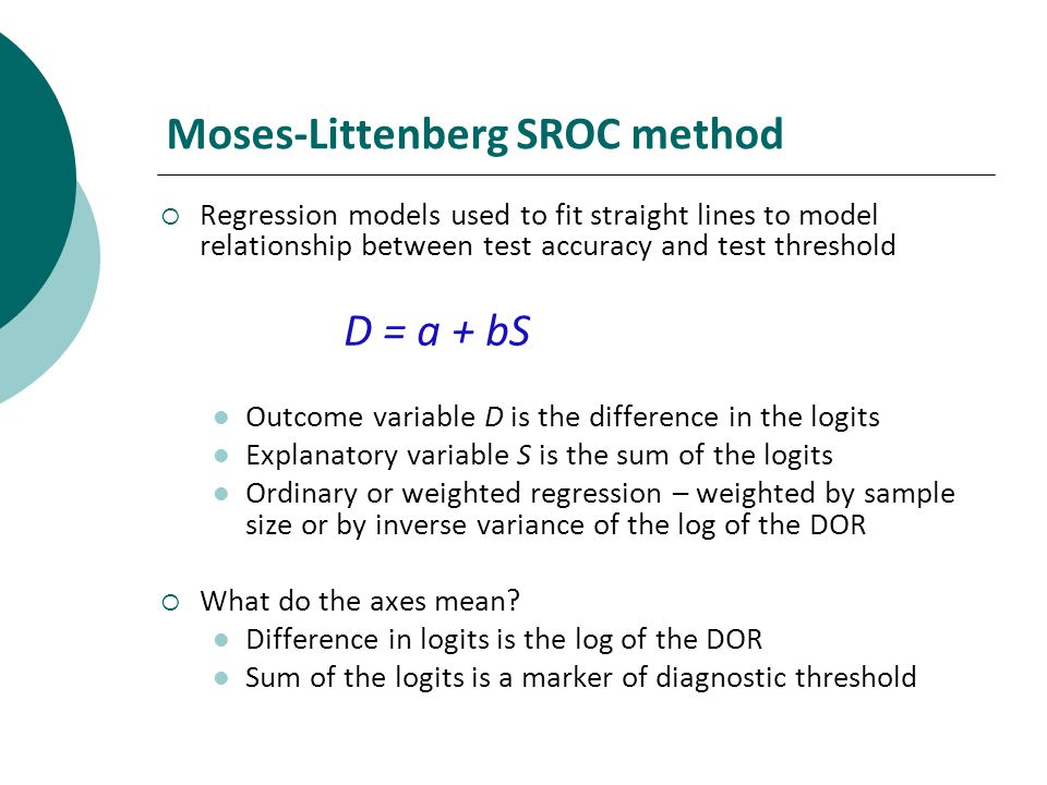 Moses-Littenberg SROC method Regression models used to fit straight lines to model relationship between test accuracy and test threshold D = a + bS Outcome variable D is the difference in the logits Explanatory variable S is the sum of the logits Ordinary or weighted regression – weighted by sample size or by inverse variance of the log of the DOR What do the axes mean.