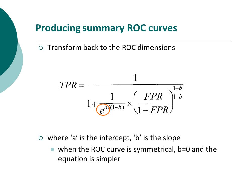 Producing summary ROC curves Transform back to the ROC dimensions where a is the intercept, b is the slope when the ROC curve is symmetrical, b=0 and the equation is simpler