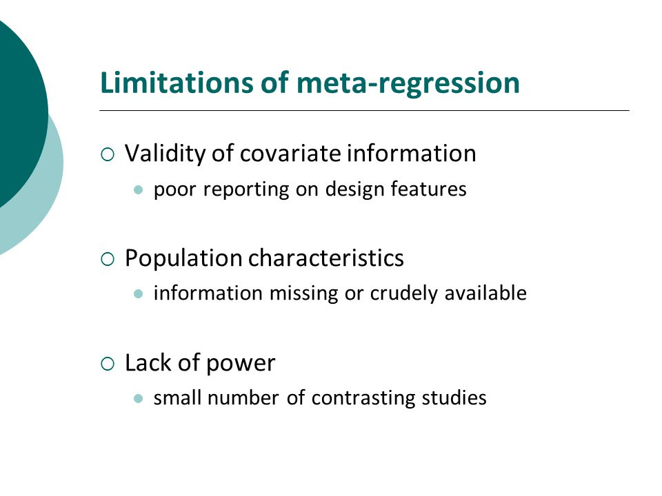 Limitations of meta-regression Validity of covariate information poor reporting on design features Population characteristics information missing or crudely available Lack of power small number of contrasting studies
