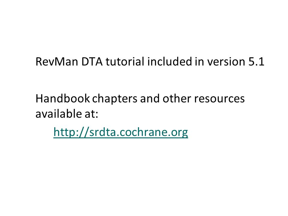 RevMan DTA tutorial included in version 5.1 Handbook chapters and other resources available at: http://srdta.cochrane.org