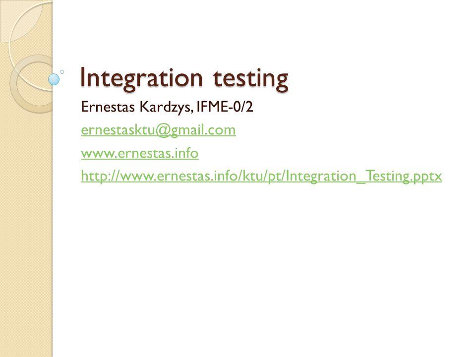 Integration testing Ernestas Kardzys, IFME-0/2 ernestasktu@gmail.com www.ernestas.info http://www.ernestas.info/ktu/pt/Integration_Testing.pptx
