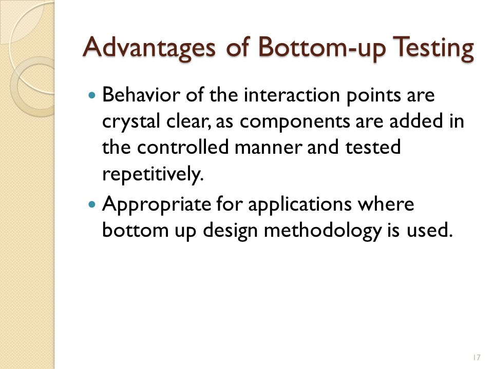 Advantages of Bottom-up Testing Behavior of the interaction points are crystal clear, as components are added in the controlled manner and tested repetitively.
