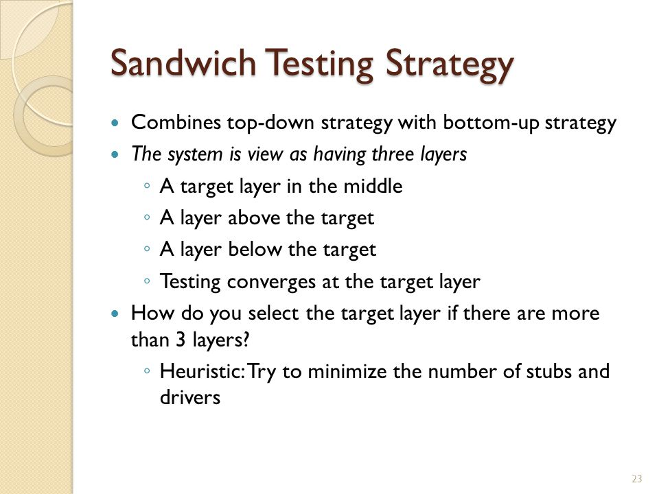 Sandwich Testing Strategy Combines top-down strategy with bottom-up strategy The system is view as having three layers A target layer in the middle A layer above the target A layer below the target Testing converges at the target layer How do you select the target layer if there are more than 3 layers.