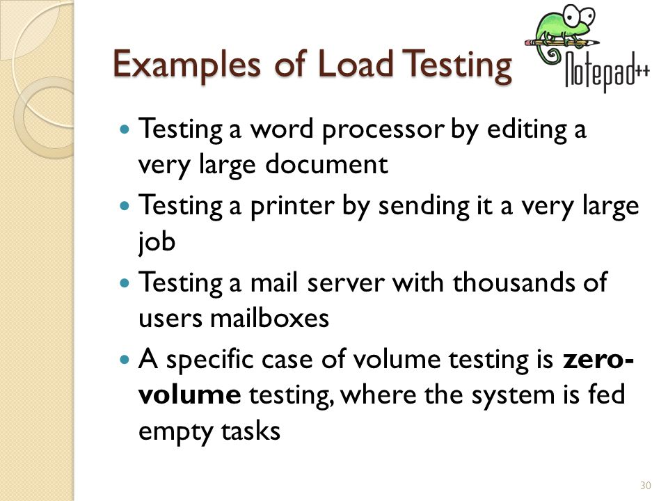 Examples of Load Testing Testing a word processor by editing a very large document Testing a printer by sending it a very large job Testing a mail server with thousands of users mailboxes A specific case of volume testing is zero- volume testing, where the system is fed empty tasks 30