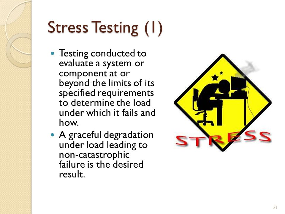 Stress Testing (1) Testing conducted to evaluate a system or component at or beyond the limits of its specified requirements to determine the load under which it fails and how.