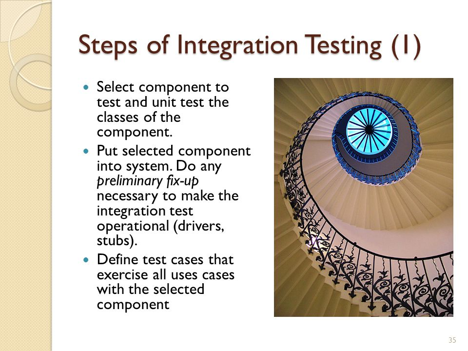 Steps of Integration Testing (1) Select component to test and unit test the classes of the component.