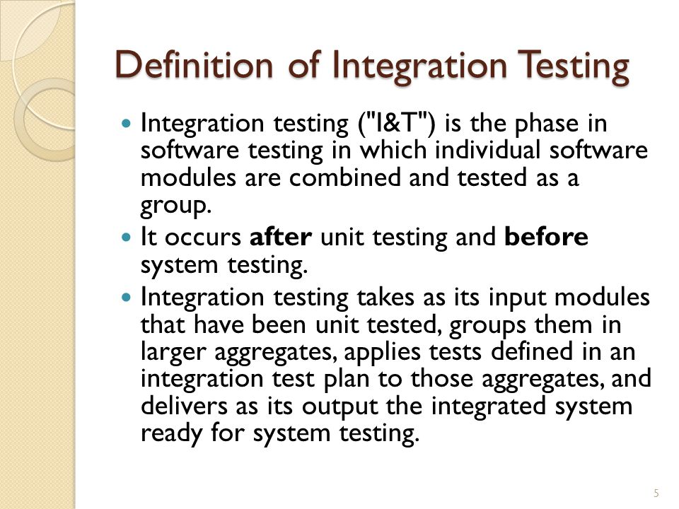 Definition of Integration Testing Integration testing ( I&T ) is the phase in software testing in which individual software modules are combined and tested as a group.