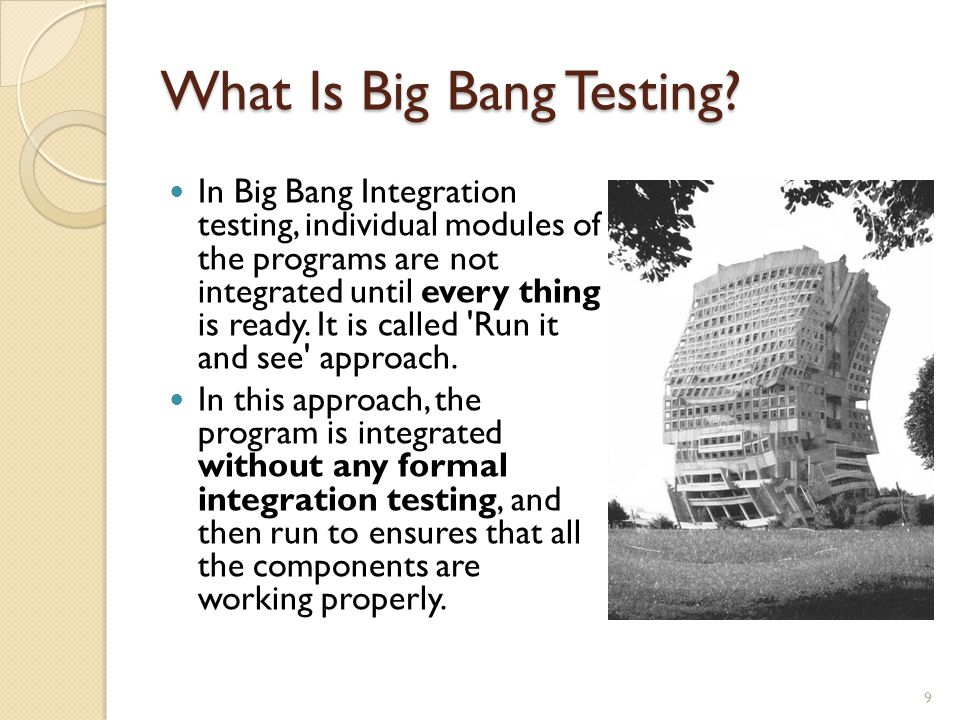 What Is Big Bang Testing? In Big Bang Integration testing, individual modules of the programs are not integrated until every thing is ready. It is cal