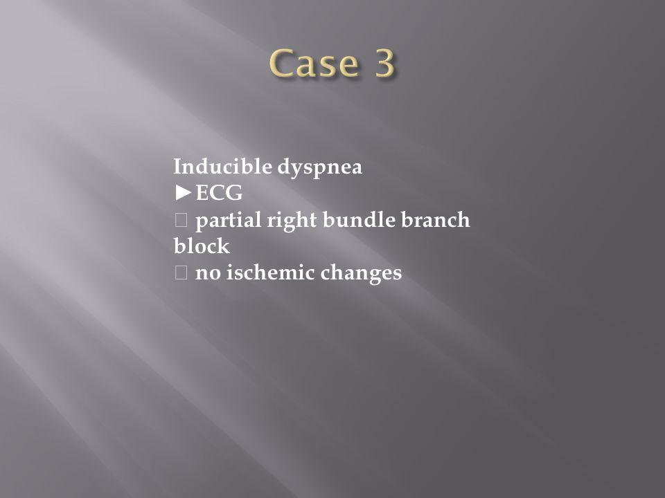 Inducible dyspnea ECG partial right bundle branch block no ischemic changes