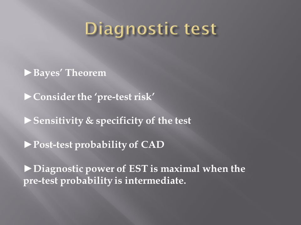 Bayes Theorem Consider the pre-test risk Sensitivity & specificity of the test Post-test probability of CAD Diagnostic power of EST is maximal when th