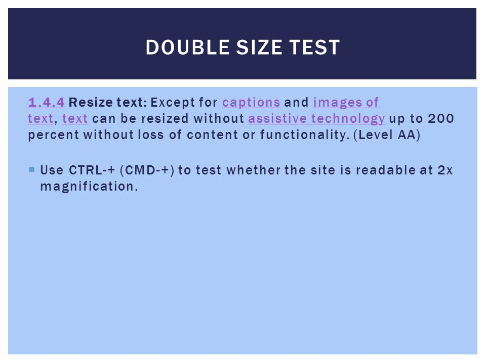 DOUBLE SIZE TEST 1.4.41.4.4 Resize text: Except for captions and images of text, text can be resized without assistive technology up to 200 percent without loss of content or functionality.