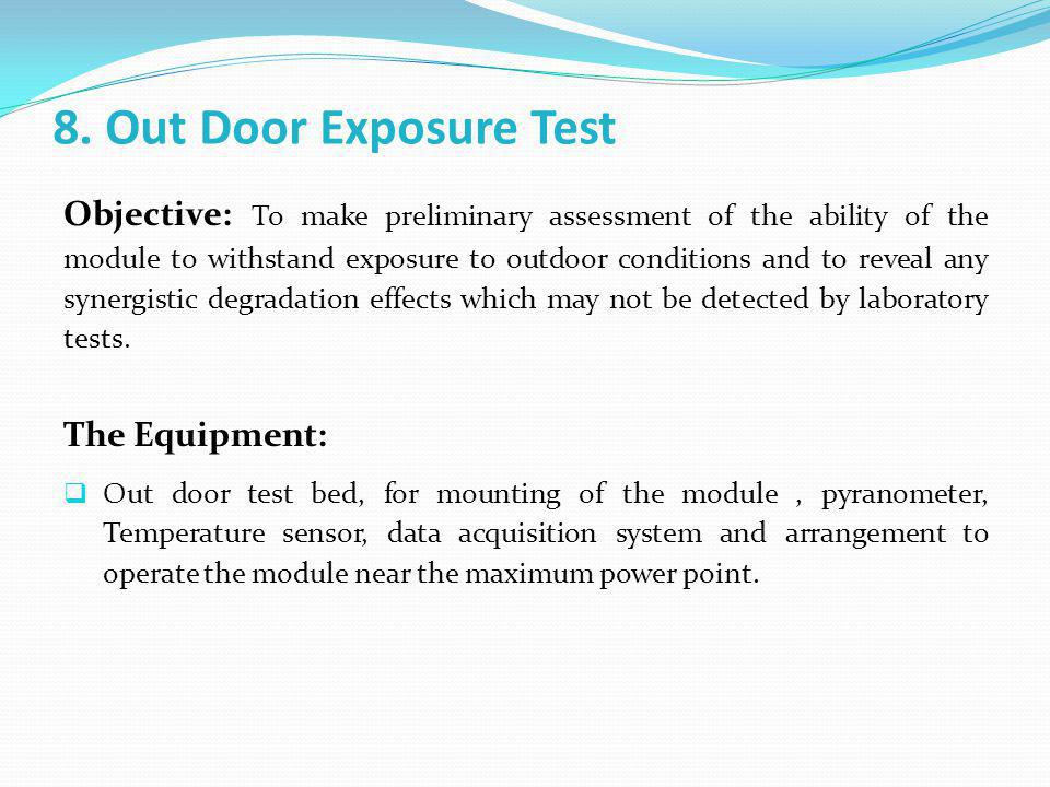 8. Out Door Exposure Test Objective: To make preliminary assessment of the ability of the module to withstand exposure to outdoor conditions and to re