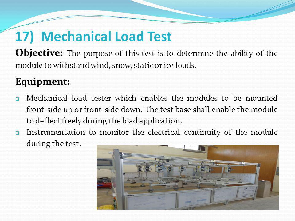 17) Mechanical Load Test Objective: The purpose of this test is to determine the ability of the module to withstand wind, snow, static or ice loads. E