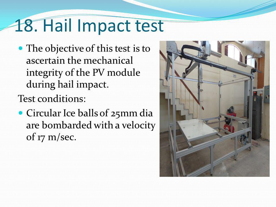 The objective of this test is to ascertain the mechanical integrity of the PV module during hail impact. Test conditions: Circular Ice balls of 25mm d