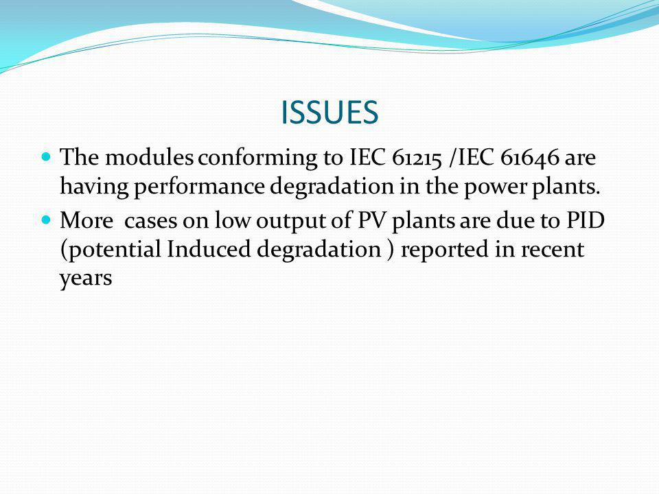 ISSUES The modules conforming to IEC 61215 /IEC 61646 are having performance degradation in the power plants.