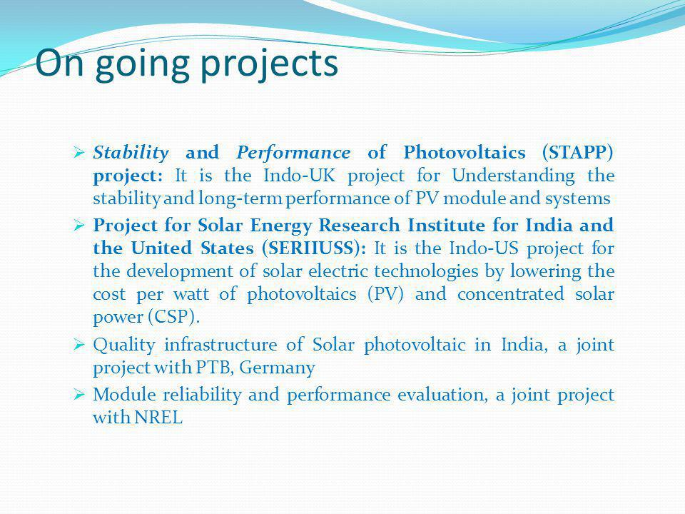 Stability and Performance of Photovoltaics (STAPP) project: It is the Indo-UK project for Understanding the stability and long-term performance of PV module and systems Project for Solar Energy Research Institute for India and the United States (SERIIUSS): It is the Indo-US project for the development of solar electric technologies by lowering the cost per watt of photovoltaics (PV) and concentrated solar power (CSP).