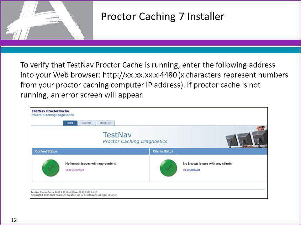 To verify that TestNav Proctor Cache is running, enter the following address into your Web browser: http://xx.xx.xx.x:4480 (x characters represent numbers from your proctor caching computer IP address).