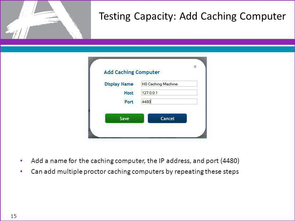 Add a name for the caching computer, the IP address, and port (4480) Can add multiple proctor caching computers by repeating these steps 15 Testing Capacity: Add Caching Computer