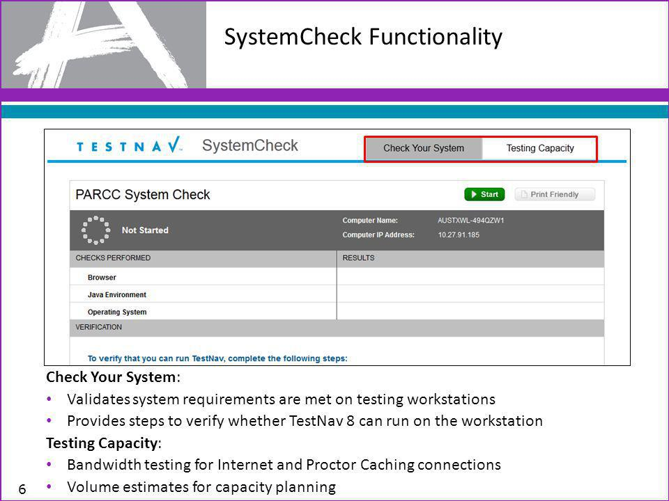 6 Check Your System: Validates system requirements are met on testing workstations Provides steps to verify whether TestNav 8 can run on the workstation Testing Capacity: Bandwidth testing for Internet and Proctor Caching connections Volume estimates for capacity planning SystemCheck Functionality