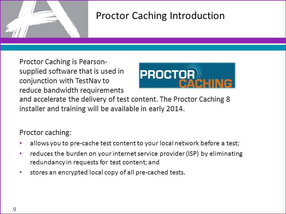 Proctor caching: allows you to pre-cache test content to your local network before a test; reduces the burden on your internet service provider (ISP) by eliminating redundancy in requests for test content; and stores an encrypted local copy of all pre-cached tests.