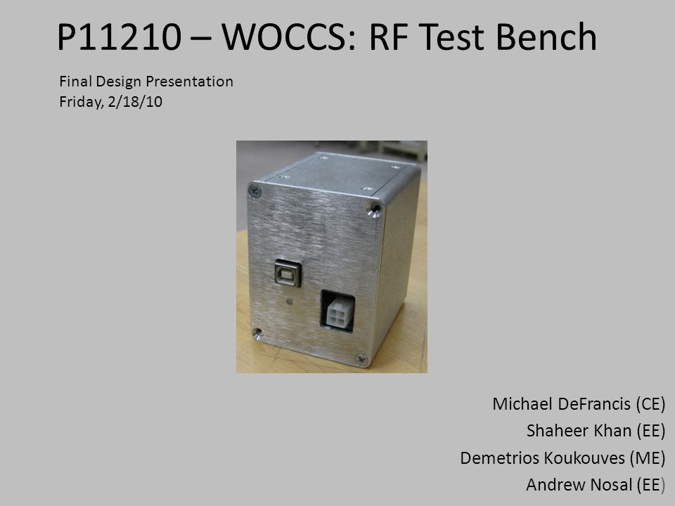 P11210 – WOCCS: RF Test Bench Michael DeFrancis (CE) Shaheer Khan (EE) Demetrios Koukouves (ME) Andrew Nosal (EE) Final Design Presentation Friday, 2/18/10