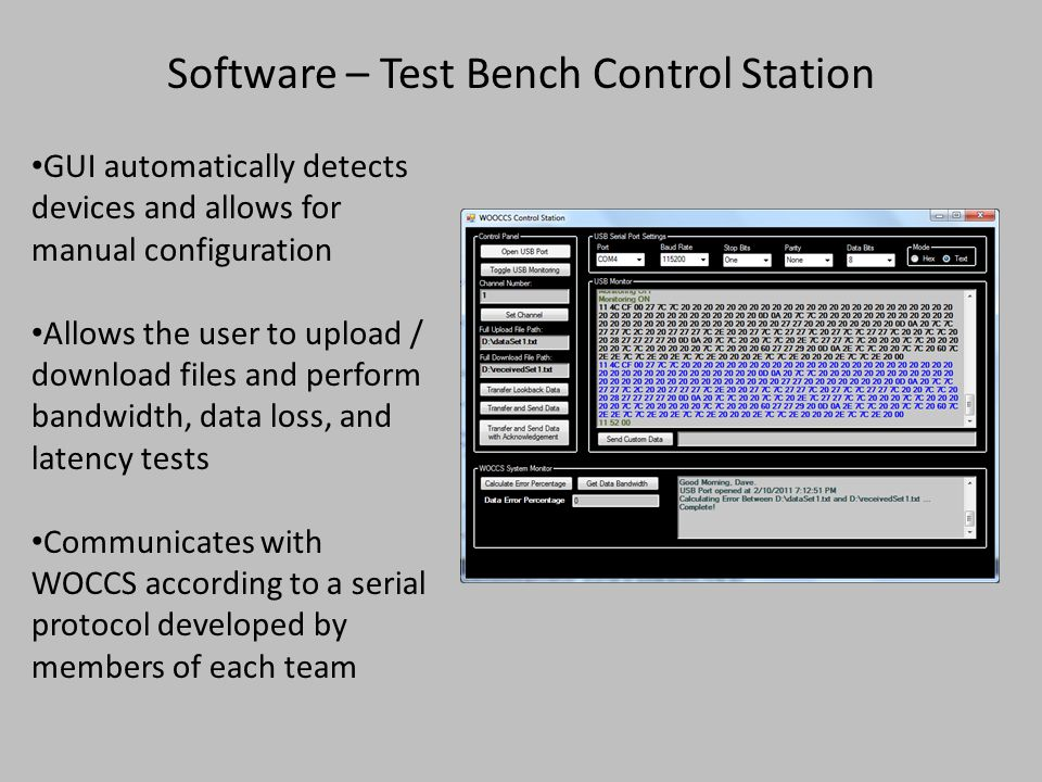 Software – Test Bench Control Station GUI automatically detects devices and allows for manual configuration Allows the user to upload / download files and perform bandwidth, data loss, and latency tests Communicates with WOCCS according to a serial protocol developed by members of each team